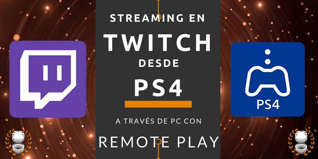 Streaming en Twitch desde PS4 a través del PC con Remote Play